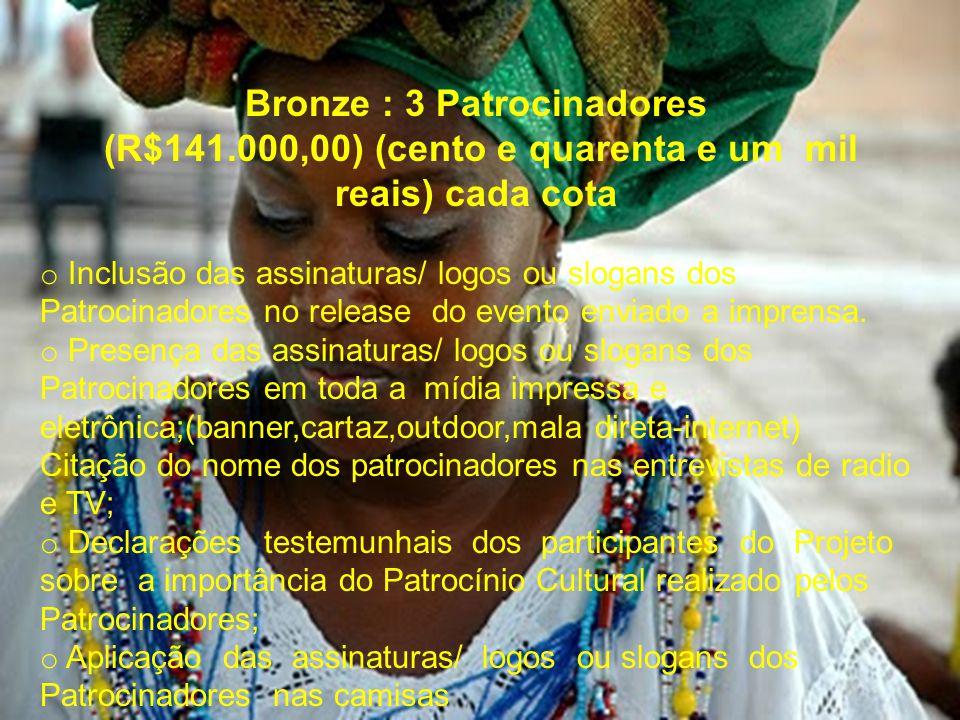 Bronze : 3 Patrocinadores (R$141.000,00) (cento e quarenta e um mil reais) cada cota o Inclusão das assinaturas/ logos ou slogans dos Patrocinadores no release do evento enviado a imprensa.