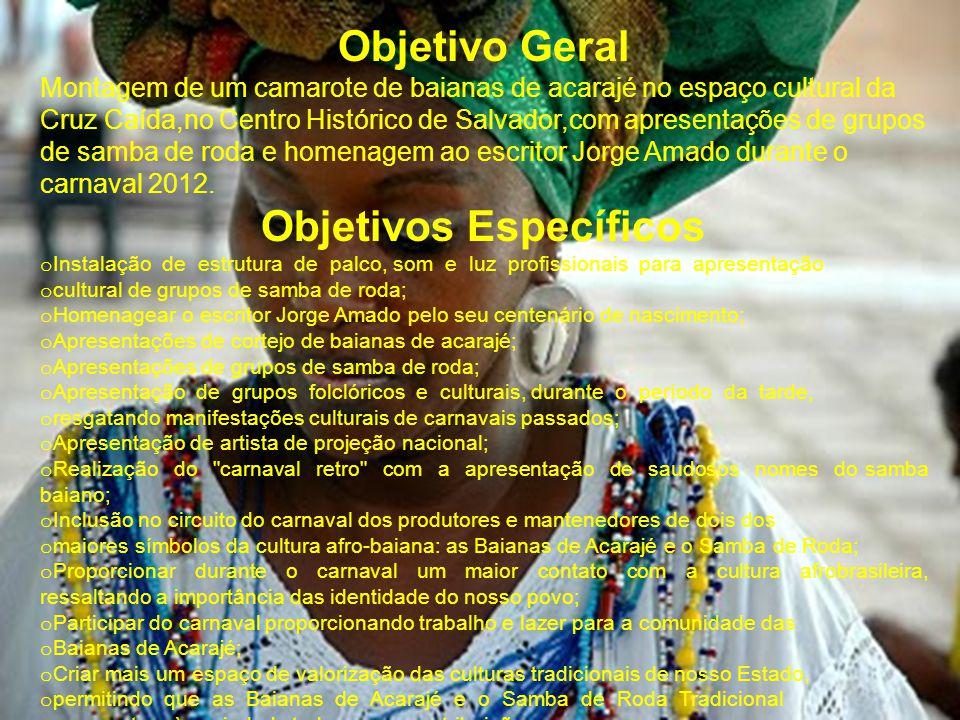 Objetivo Geral Montagem de um camarote de baianas de acarajé no espaço cultural da Cruz Caída,no Centro Histórico de Salvador,com apresentações de grupos de samba de roda e homenagem ao escritor Jorge Amado durante o carnaval 2012.
