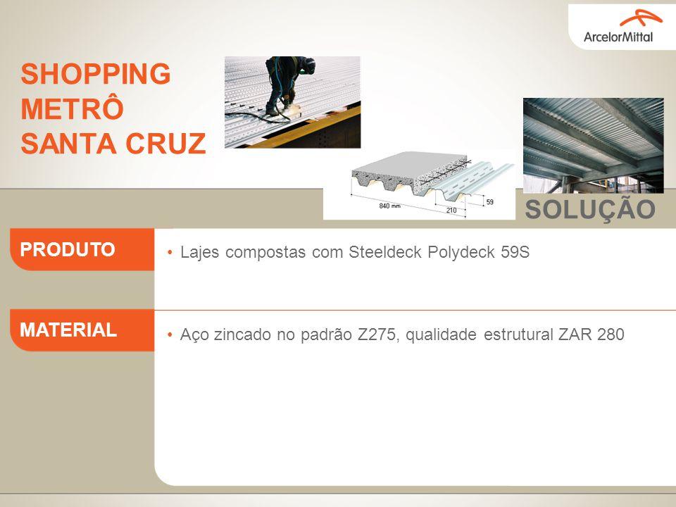 Lajes compostas com Steeldeck Polydeck 59S Aço zincado no padrão Z275, qualidade estrutural ZAR 280 PRODUTO MATERIAL SOLUÇÃO SHOPPING METRÔ SANTA CRUZ
