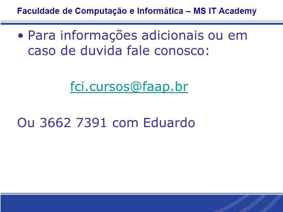 Faculdade de Computação e Informática – MS IT Academy Para informações adicionais ou em caso de duvida fale conosco: fci.cursos@faap.br Ou 3662 7391 com Eduardo