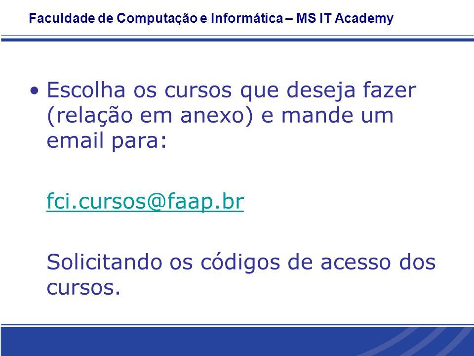 Faculdade de Computação e Informática – MS IT Academy Escolha os cursos que deseja fazer (relação em anexo) e mande um email para: fci.cursos@faap.br Solicitando os códigos de acesso dos cursos.