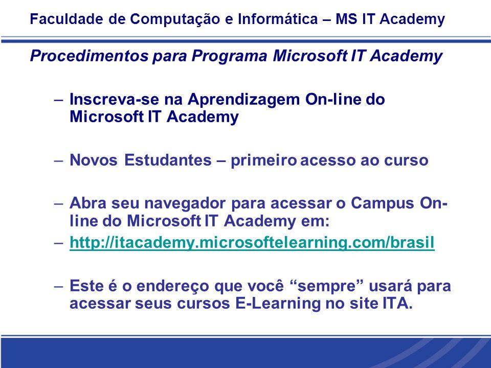 Faculdade de Computação e Informática – MS IT Academy Procedimentos para Programa Microsoft IT Academy –Inscreva-se na Aprendizagem On-line do Microsoft IT Academy –Novos Estudantes – primeiro acesso ao curso –Abra seu navegador para acessar o Campus On- line do Microsoft IT Academy em: –http://itacademy.microsoftelearning.com/brasilhttp://itacademy.microsoftelearning.com/brasil –Este é o endereço que você sempre usará para acessar seus cursos E-Learning no site ITA.