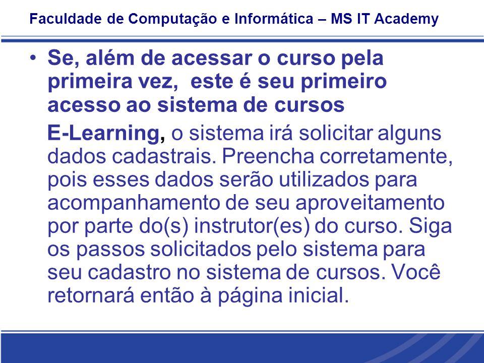 Faculdade de Computação e Informática – MS IT Academy Se, além de acessar o curso pela primeira vez, este é seu primeiro acesso ao sistema de cursos E-Learning, o sistema irá solicitar alguns dados cadastrais.