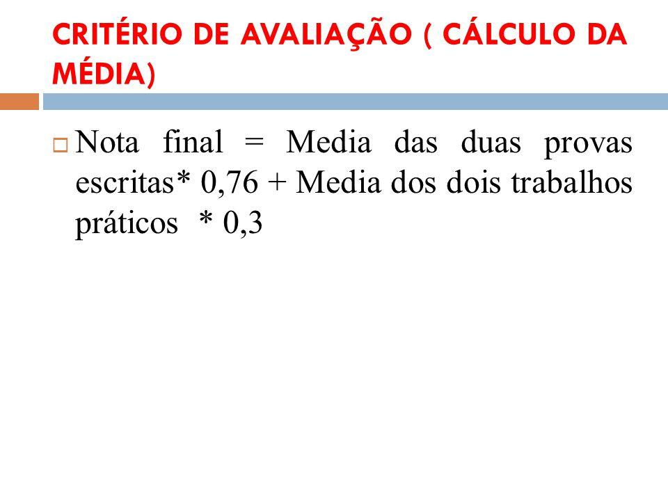 CRITÉRIO DE AVALIAÇÃO ( CÁLCULO DA MÉDIA) Nota final = Media das duas provas escritas* 0,76 + Media dos dois trabalhos práticos * 0,3