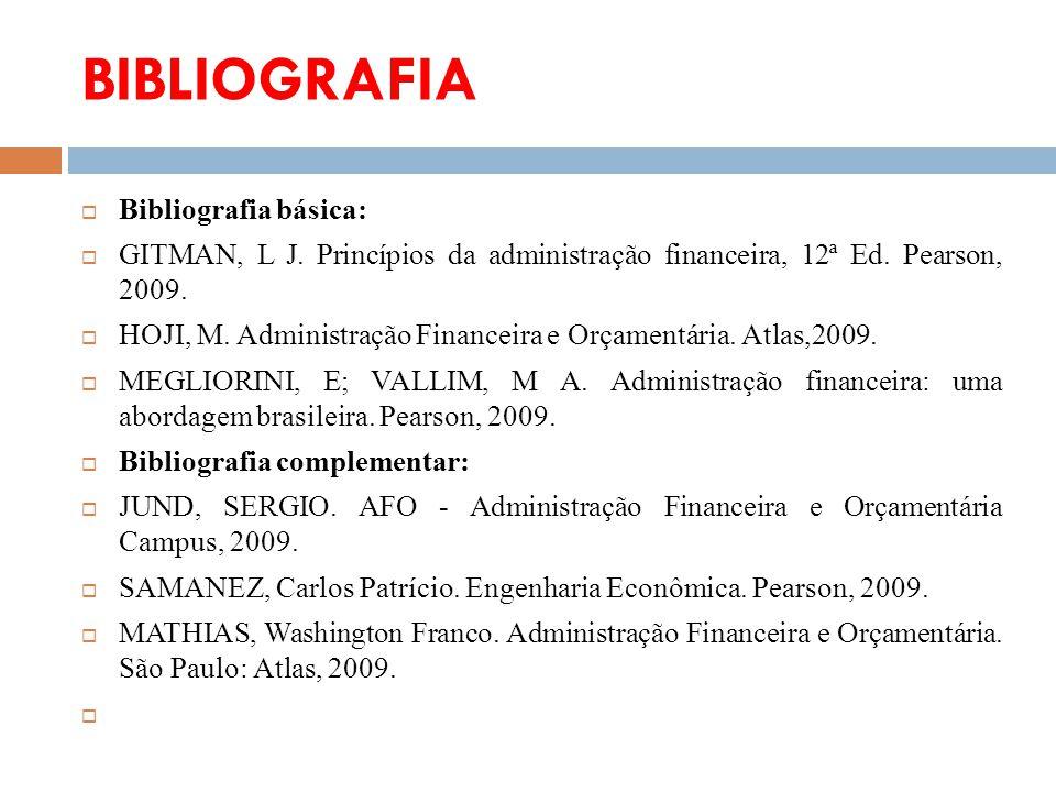 BIBLIOGRAFIA Bibliografia básica: GITMAN, L J. Princípios da administração financeira, 12ª Ed. Pearson, 2009. HOJI, M. Administração Financeira e Orça