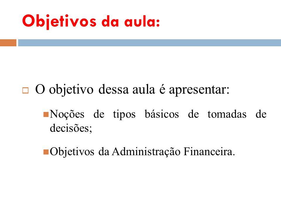 Objetivos da aula: O objetivo dessa aula é apresentar: Noções de tipos básicos de tomadas de decisões; Objetivos da Administração Financeira.
