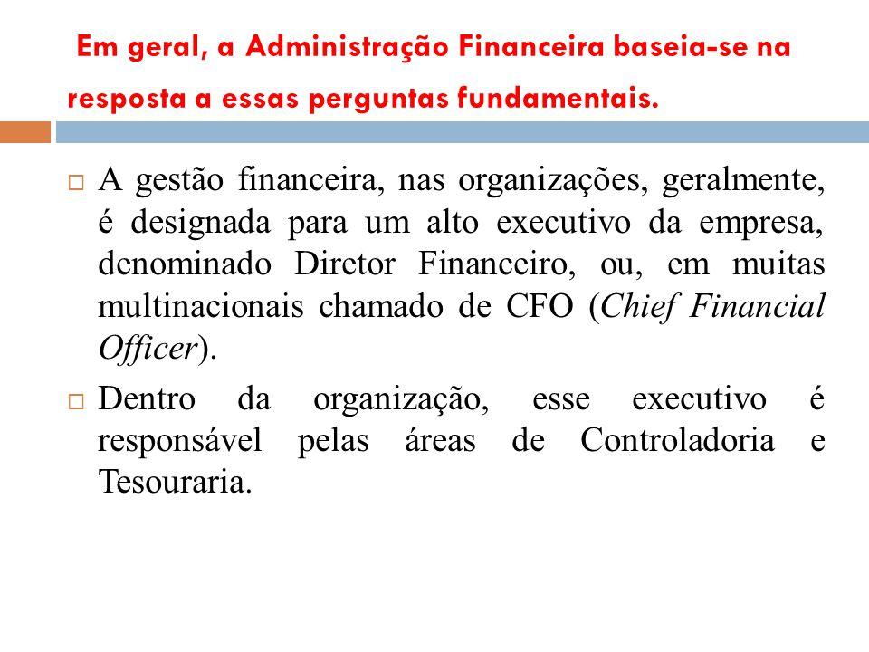 Em geral, a Administração Financeira baseia-se na resposta a essas perguntas fundamentais. A gestão financeira, nas organizações, geralmente, é design