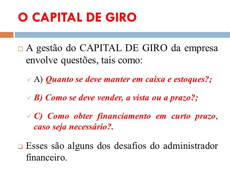 O CAPITAL DE GIRO A gestão do CAPITAL DE GIRO da empresa envolve questões, tais como: A) Quanto se deve manter em caixa e estoques?; B) Como se deve v