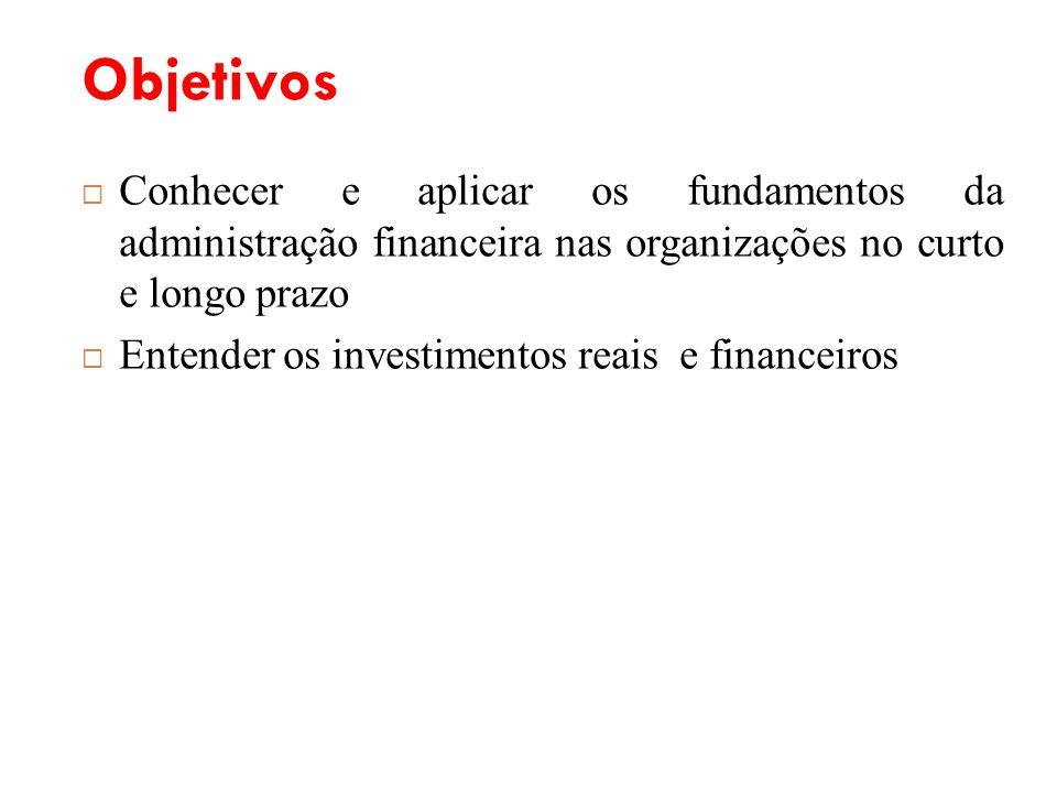 Objetivos Conhecer e aplicar os fundamentos da administração financeira nas organizações no curto e longo prazo Entender os investimentos reais e fina