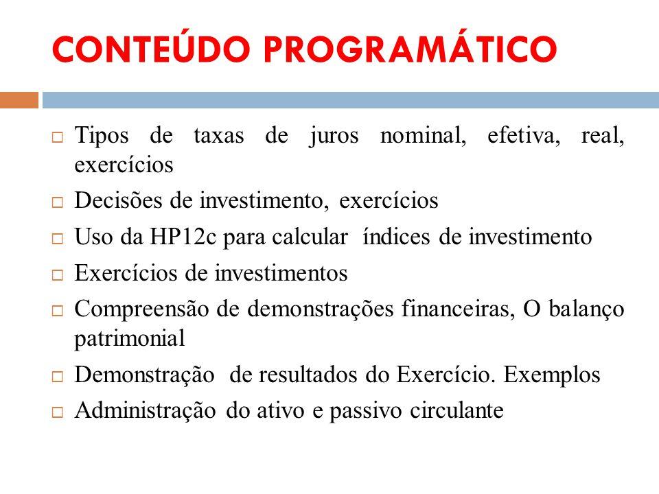 CONTEÚDO PROGRAMÁTICO Tipos de taxas de juros nominal, efetiva, real, exercícios Decisões de investimento, exercícios Uso da HP12c para calcular índic