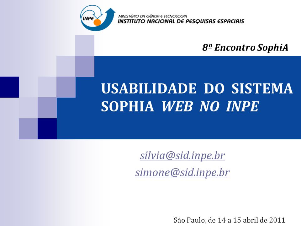 USABILIDADE DO SISTEMA SOPHIA WEB NO INPE silvia@sid.inpe.br simone@sid.inpe.br São Paulo, de 14 a 15 abril de 2011 8º Encontro SophiA