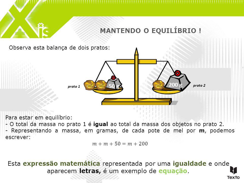 Observa esta balança de dois pratos: 50 g 200 g Esta expressão matemática representada por uma igualdade e onde aparecem letras, é um exemplo de equaç