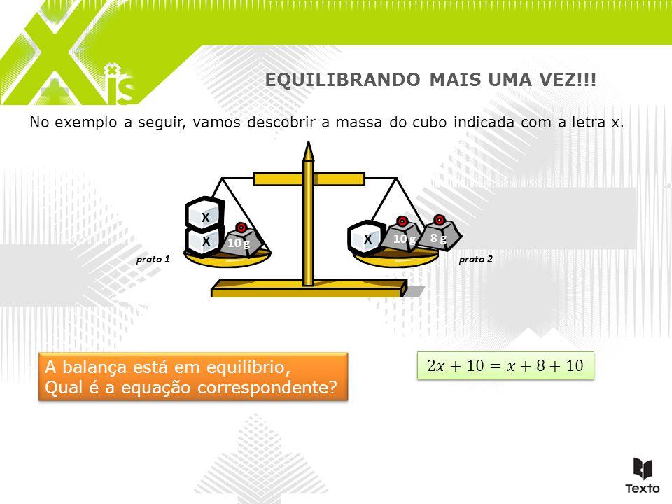 No exemplo a seguir, vamos descobrir a massa do cubo indicada com a letra x. prato 1prato 2 EQUILIBRANDO MAIS UMA VEZ!!! X X X 10 g 8 g A balança está