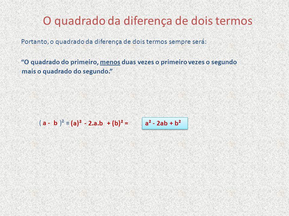 O quadrado da diferença de dois termos Portanto, o quadrado da diferença de dois termos sempre será: O quadrado do primeiro,menos duas vezes o primeir