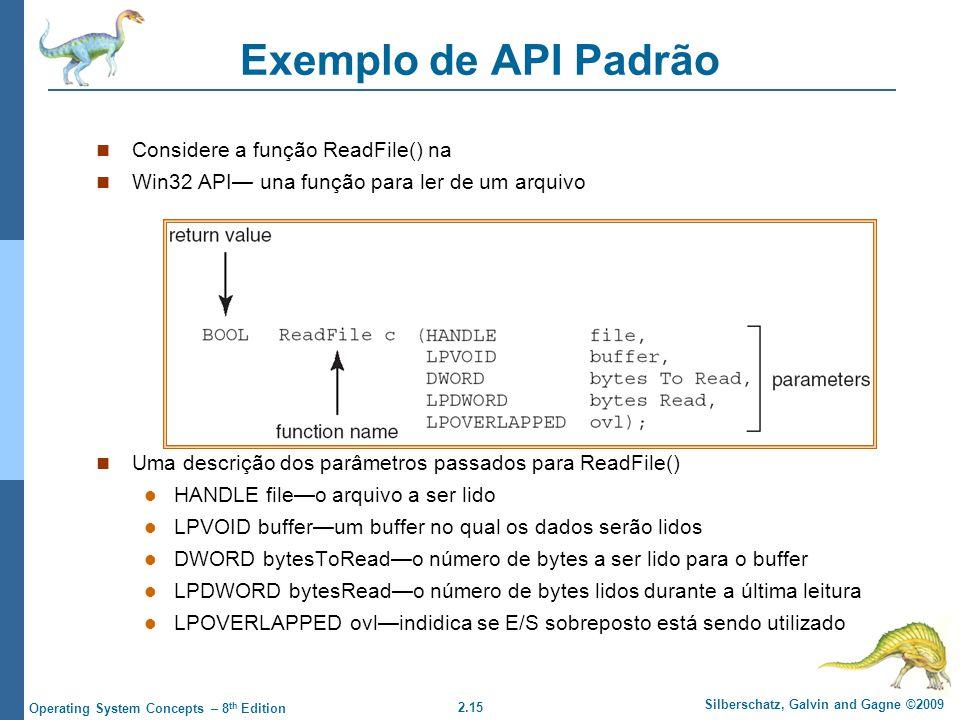 2.15 Silberschatz, Galvin and Gagne ©2009 Operating System Concepts – 8 th Edition Exemplo de API Padrão Considere a função ReadFile() na Win32 API una função para ler de um arquivo Uma descrição dos parâmetros passados para ReadFile() HANDLE fileo arquivo a ser lido LPVOID bufferum buffer no qual os dados serão lidos DWORD bytesToReado número de bytes a ser lido para o buffer LPDWORD bytesReado número de bytes lidos durante a última leitura LPOVERLAPPED ovlindidica se E/S sobreposto está sendo utilizado