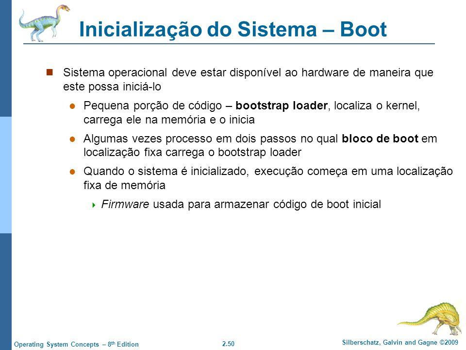 2.50 Silberschatz, Galvin and Gagne ©2009 Operating System Concepts – 8 th Edition Inicialização do Sistema – Boot Sistema operacional deve estar disponível ao hardware de maneira que este possa iniciá-lo Pequena porção de código – bootstrap loader, localiza o kernel, carrega ele na memória e o inicia Algumas vezes processo em dois passos no qual bloco de boot em localização fixa carrega o bootstrap loader Quando o sistema é inicializado, execução começa em uma localização fixa de memória Firmware usada para armazenar código de boot inicial