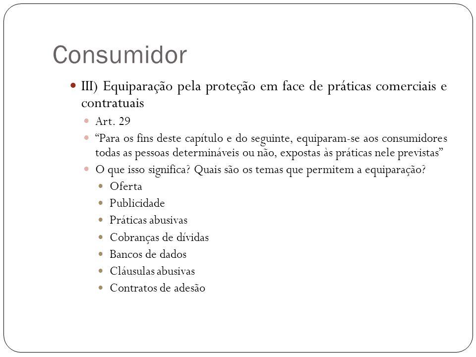 Consumidor III) Equiparação pela proteção em face de práticas comerciais e contratuais Art. 29 Para os fins deste capítulo e do seguinte, equiparam-se