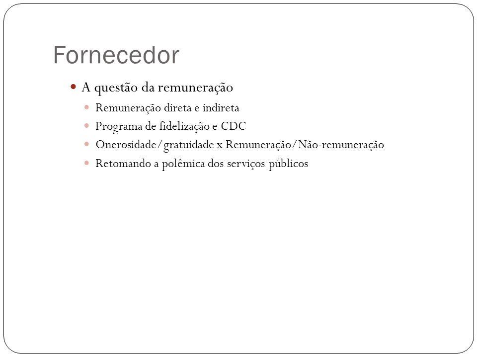 Fornecedor A questão da remuneração Remuneração direta e indireta Programa de fidelização e CDC Onerosidade/gratuidade x Remuneração/Não-remuneração Retomando a polêmica dos serviços públicos