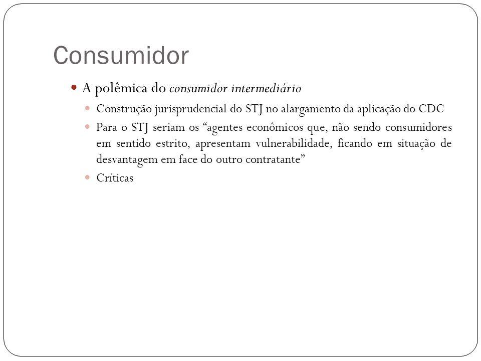 Consumidor A polêmica do consumidor intermediário Construção jurisprudencial do STJ no alargamento da aplicação do CDC Para o STJ seriam os agentes econômicos que, não sendo consumidores em sentido estrito, apresentam vulnerabilidade, ficando em situação de desvantagem em face do outro contratante Críticas