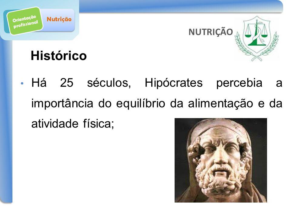 Orientação profissional Nutrição Há 25 séculos, Hipócrates percebia a importância do equilíbrio da alimentação e da atividade física; NUTRIÇÃO Históri