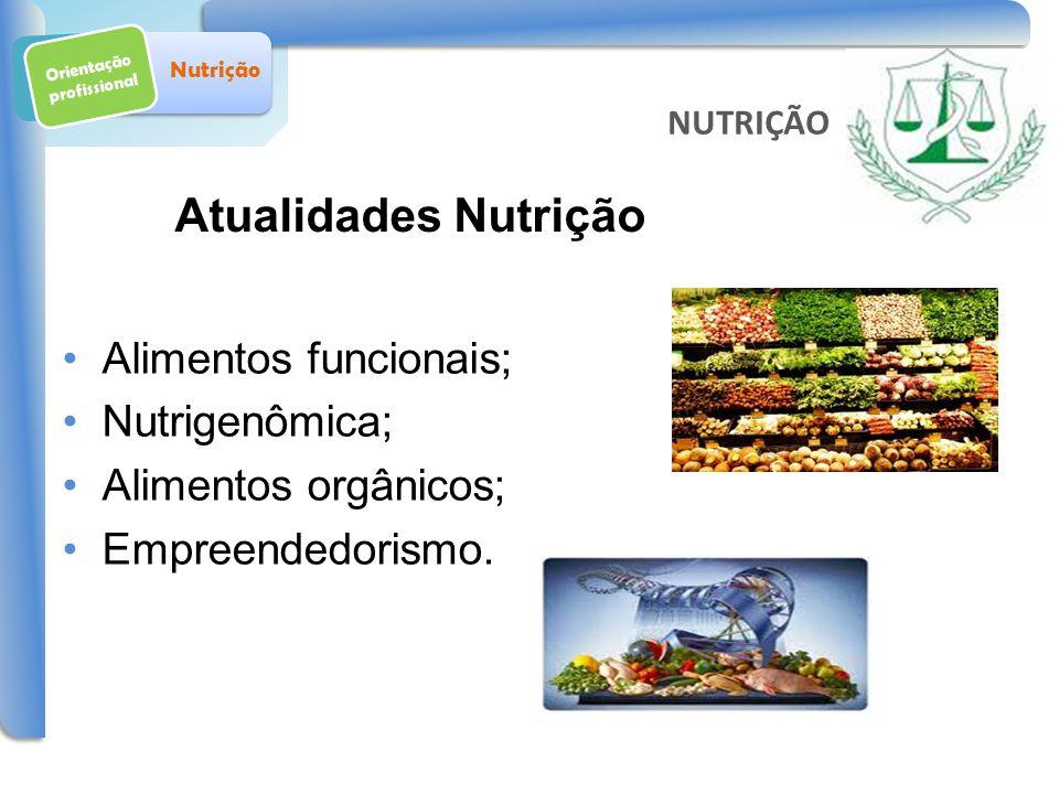 Orientação profissional Nutrição Atualidades Nutrição Alimentos funcionais; Nutrigenômica; Alimentos orgânicos; Empreendedorismo. NUTRIÇÃO