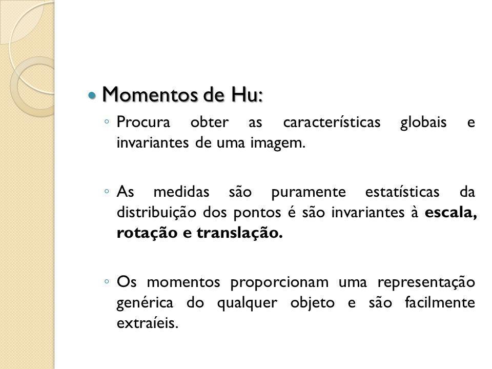 Momentos de Hu: Momentos de Hu: Procura obter as características globais e invariantes de uma imagem. As medidas são puramente estatísticas da distrib