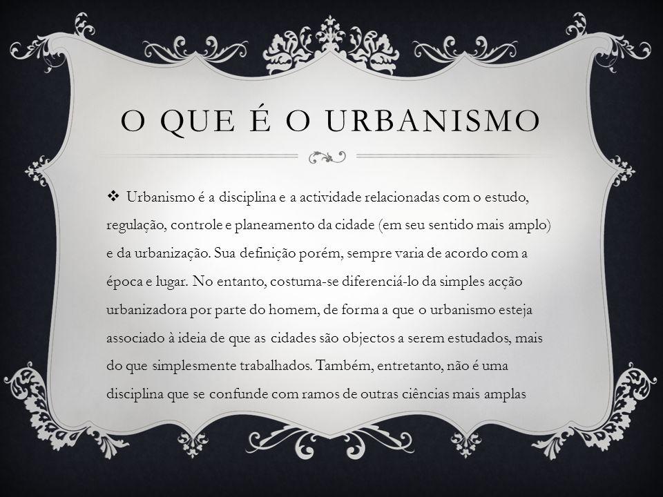 O QUE É O URBANISMO Urbanismo é a disciplina e a actividade relacionadas com o estudo, regulação, controle e planeamento da cidade (em seu sentido mais amplo) e da urbanização.