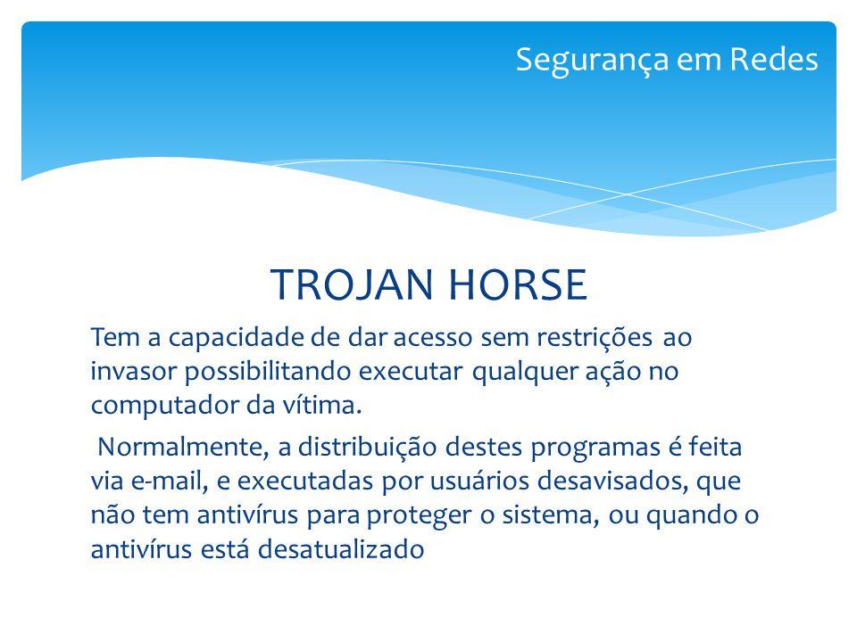 TROJAN HORSE Tem a capacidade de dar acesso sem restrições ao invasor possibilitando executar qualquer ação no computador da vítima. Normalmente, a di