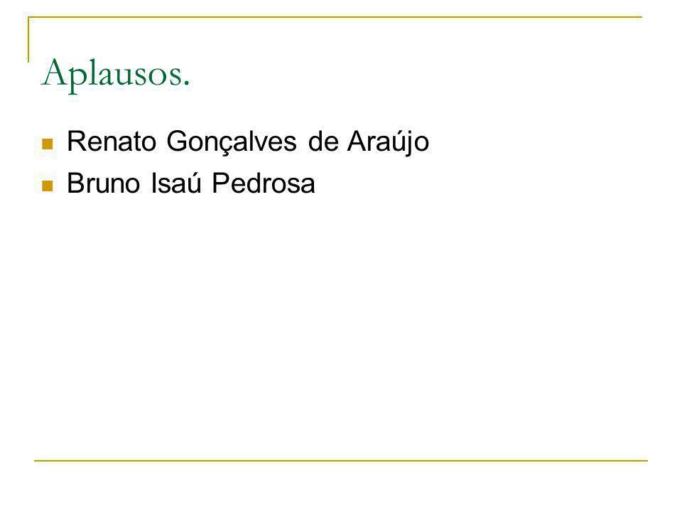 Aplausos. Renato Gonçalves de Araújo Bruno Isaú Pedrosa