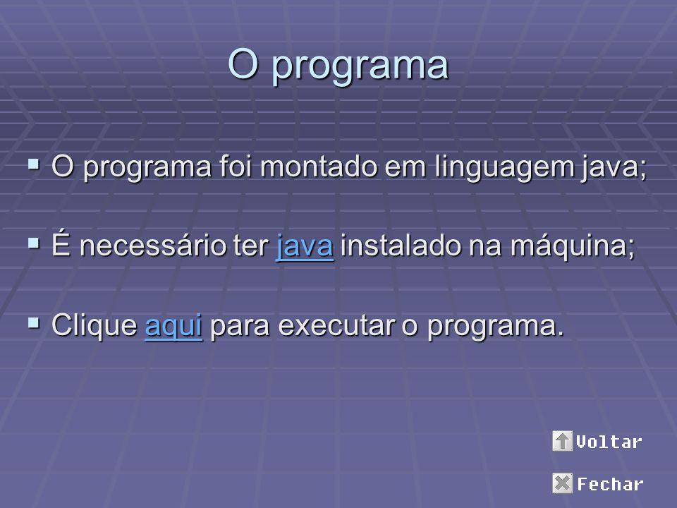 O programa O programa foi montado em linguagem java; O programa foi montado em linguagem java; É necessário ter java instalado na máquina; É necessári