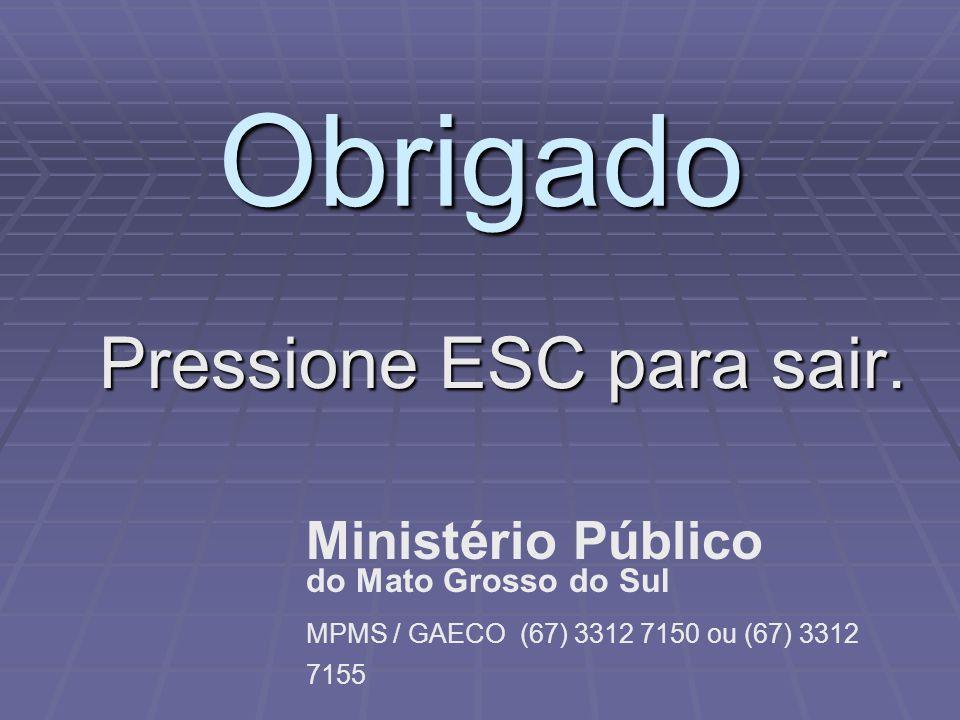 Obrigado Pressione ESC para sair. Ministério Público do Mato Grosso do Sul MPMS / GAECO (67) 3312 7150 ou (67) 3312 7155