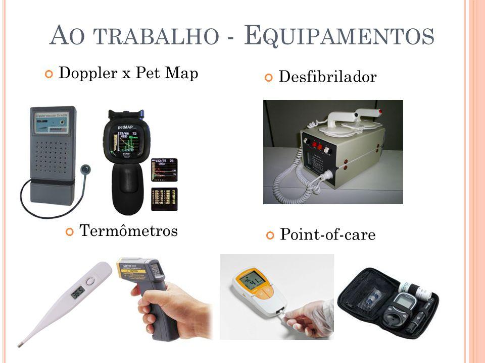 A O TRABALHO - E QUIPAMENTOS Doppler x Pet Map Termômetros Desfibrilador Point-of-care