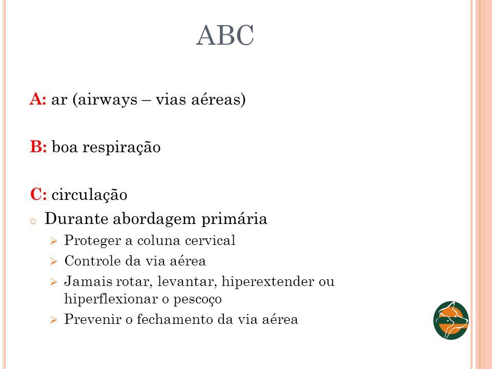 ABC A: ar (airways – vias aéreas) B: boa respiração C: circulação o Durante abordagem primária Proteger a coluna cervical Controle da via aérea Jamais
