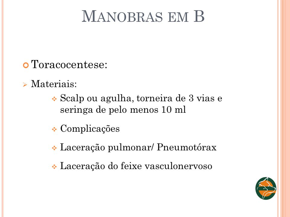 M ANOBRAS EM B Toracocentese: Materiais: Scalp ou agulha, torneira de 3 vias e seringa de pelo menos 10 ml Complicações Laceração pulmonar/ Pneumotóra