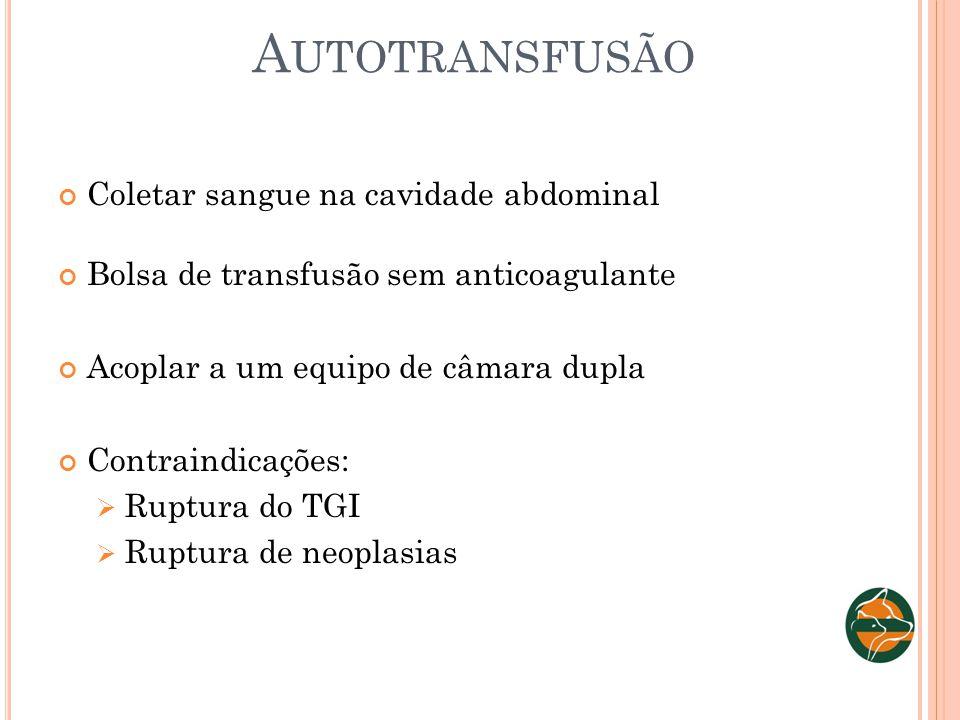 A UTOTRANSFUSÃO Coletar sangue na cavidade abdominal Bolsa de transfusão sem anticoagulante Acoplar a um equipo de câmara dupla Contraindicações: Rupt