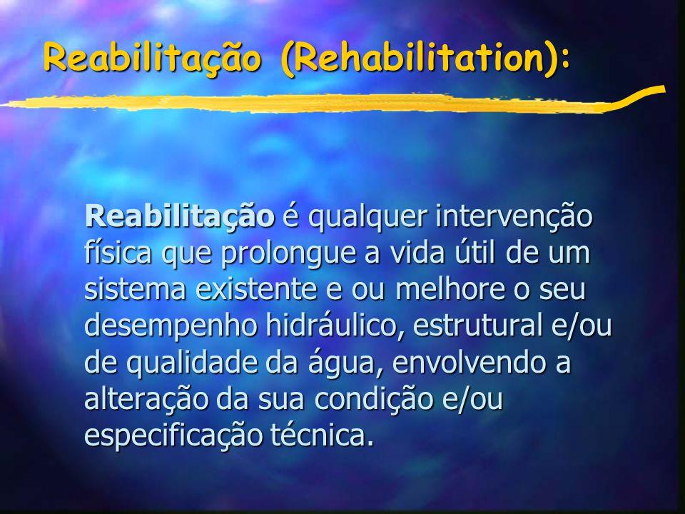 Reabilitação (Rehabilitation): Reabilitação é qualquer intervenção física que prolongue a vida útil de um sistema existente e ou melhore o seu desempenho hidráulico, estrutural e/ou de qualidade da água, envolvendo a alteração da sua condição e/ou especificação técnica.