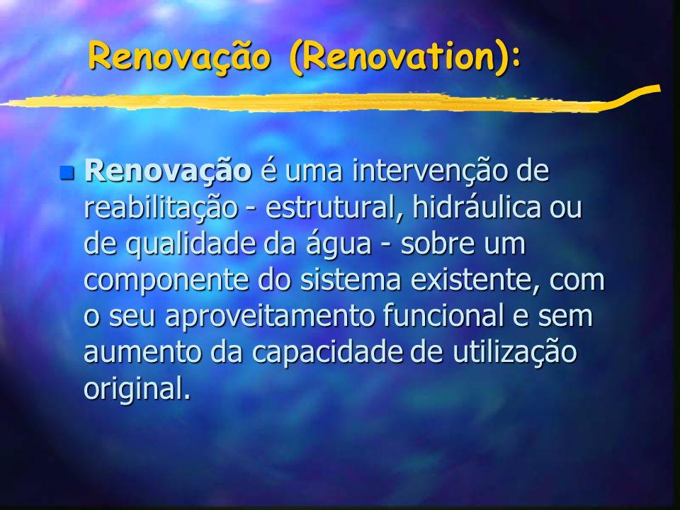 Renovação (Renovation): n Renovação é uma intervenção de reabilitação - estrutural, hidráulica ou de qualidade da água - sobre um componente do sistema existente, com o seu aproveitamento funcional e sem aumento da capacidade de utilização original.