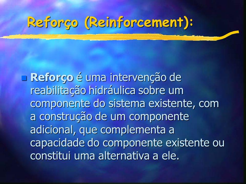 Reforço (Reinforcement): n Reforço é uma intervenção de reabilitação hidráulica sobre um componente do sistema existente, com a construção de um componente adicional, que complementa a capacidade do componente existente ou constitui uma alternativa a ele.