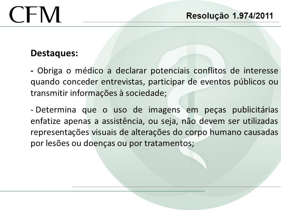 Resolução 1.974/2011 Destaques: - Obriga o médico a declarar potenciais conflitos de interesse quando conceder entrevistas, participar de eventos públ