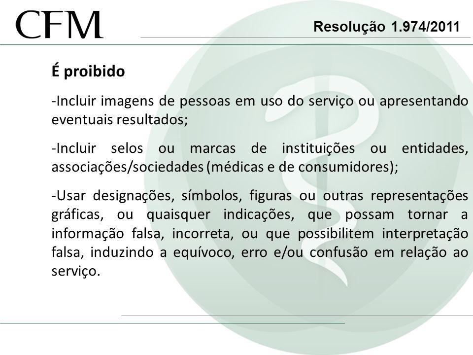 Resolução 1.974/2011 É proibido -Incluir imagens de pessoas em uso do serviço ou apresentando eventuais resultados; -Incluir selos ou marcas de instit