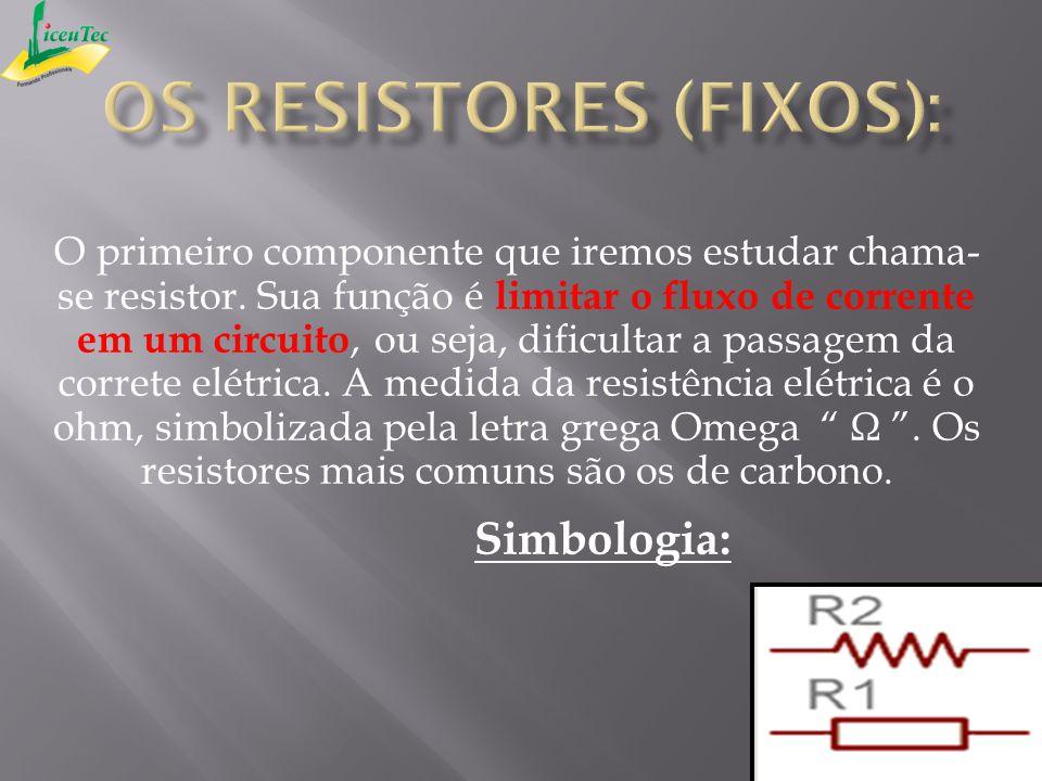 O primeiro componente que iremos estudar chama- se resistor. Sua função é limitar o fluxo de corrente em um circuito, ou seja, dificultar a passagem d