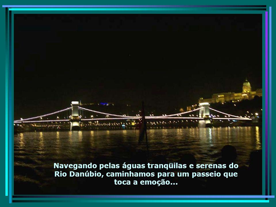 Aqui a apoteose da visita a Budapeste: O passeio noturno pelo lindo e romântico Rio Danúbio – não dá para descrever...