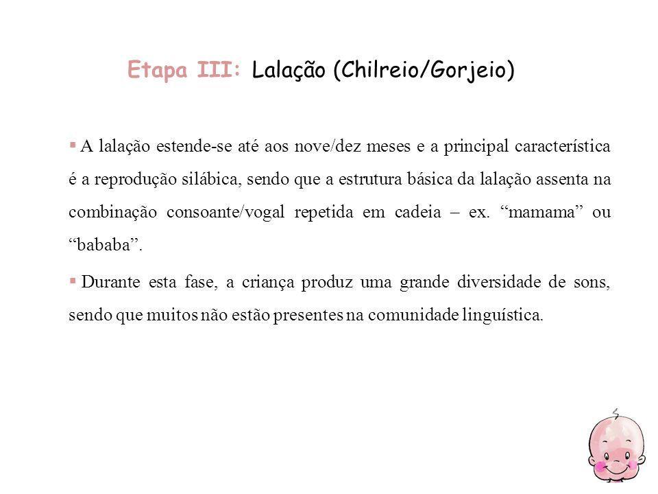 Etapa III: Lalação (Chilreio/Gorjeio) A lalação estende-se até aos nove/dez meses e a principal característica é a reprodução silábica, sendo que a es