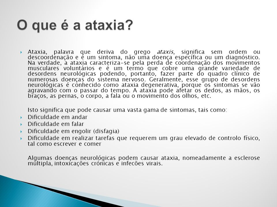 Ataxia, palavra que deriva do grego ataxis, significa sem ordem ou descoordenação e é um sintoma, não uma doença específica ou um diagnóstico. Na verd