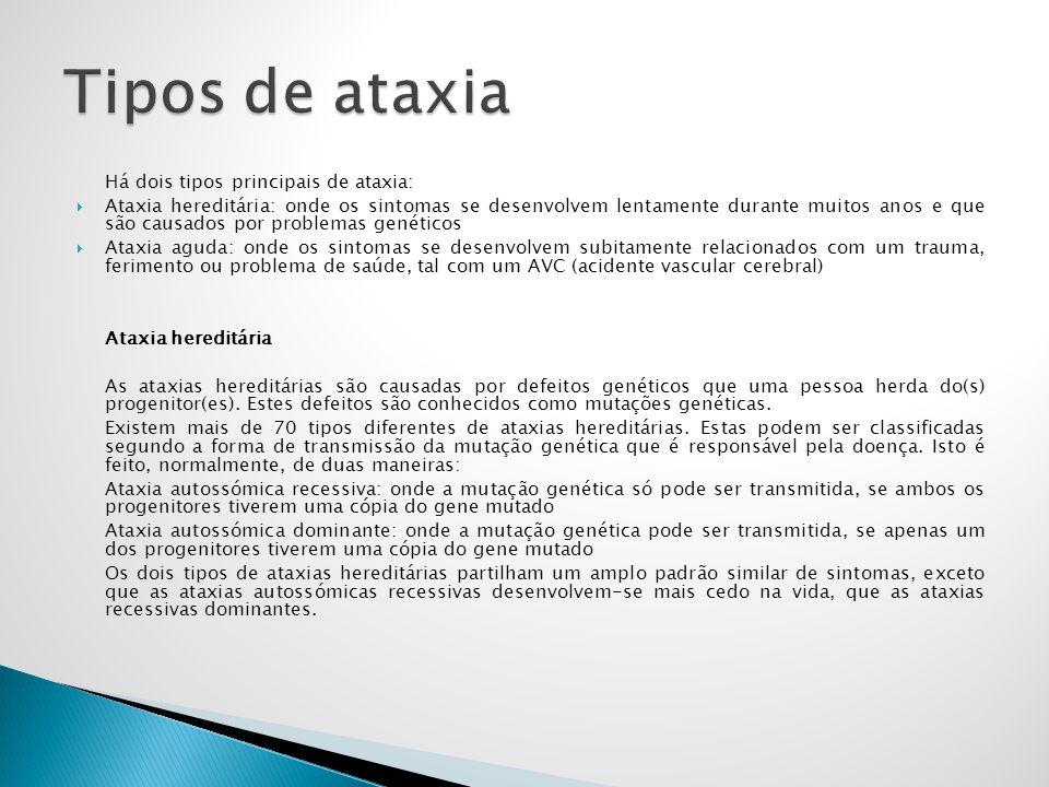 Há dois tipos principais de ataxia: Ataxia hereditária: onde os sintomas se desenvolvem lentamente durante muitos anos e que são causados por problema