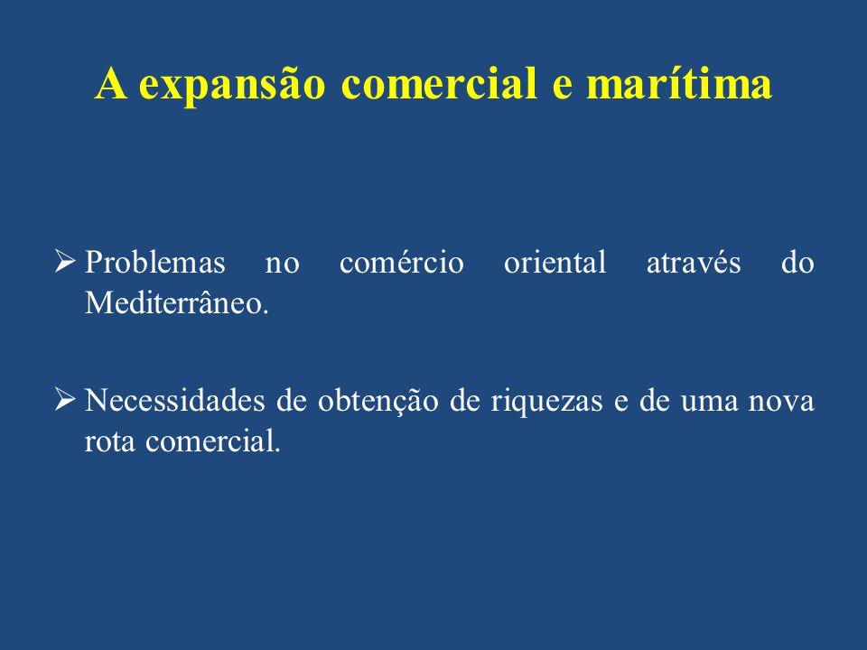 A expansão comercial e marítima Problemas no comércio oriental através do Mediterrâneo. Necessidades de obtenção de riquezas e de uma nova rota comerc