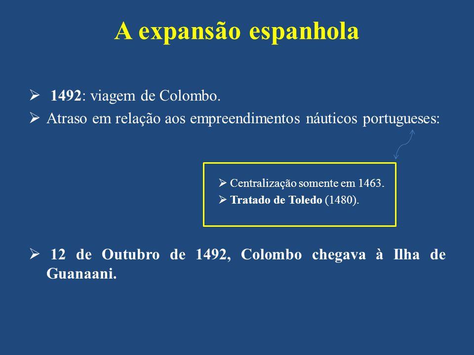 A expansão espanhola 1492: viagem de Colombo. Atraso em relação aos empreendimentos náuticos portugueses: Centralização somente em 1463. Tratado de To