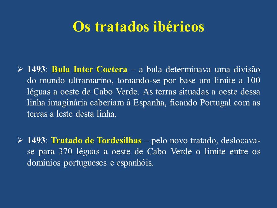 Os tratados ibéricos 1493: Bula Inter Coetera – a bula determinava uma divisão do mundo ultramarino, tomando-se por base um limite a 100 léguas a oeste de Cabo Verde.