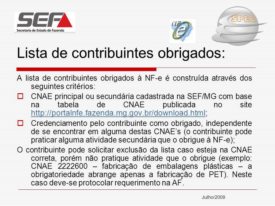 Julho/2009 Lista de contribuintes obrigados: A lista de contribuintes obrigados à NF-e é construída através dos seguintes critérios: CNAE principal ou secundária cadastrada na SEF/MG com base na tabela de CNAE publicada no site http://portalnfe.fazenda.mg.gov.br/download.html ; http://portalnfe.fazenda.mg.gov.br/download.html Credenciamento pelo contribuinte como obrigado, independente de se encontrar em alguma destas CNAEs (o contribuinte pode praticar alguma atividade secundária que o obrigue à NF-e); O contribuinte pode solicitar exclusão da lista caso esteja na CNAE correta, porém não pratique atividade que o obrigue (exemplo: CNAE 2222600 – fabricação de embalagens plásticas – a obrigatoriedade abrange apenas a fabricação de PET).