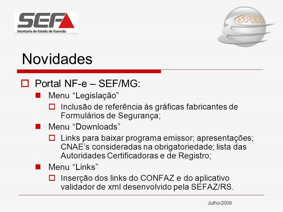 Julho/2009 Novidades Portal NF-e – SEF/MG: Menu Legislação Inclusão de referência às gráficas fabricantes de Formulários de Segurança; Menu Downloads Links para baixar programa emissor; apresentações; CNAEs consideradas na obrigatoriedade; lista das Autoridades Certificadoras e de Registro; Menu Links Inserção dos links do CONFAZ e do aplicativo validador de xml desenvolvido pela SEFAZ/RS.